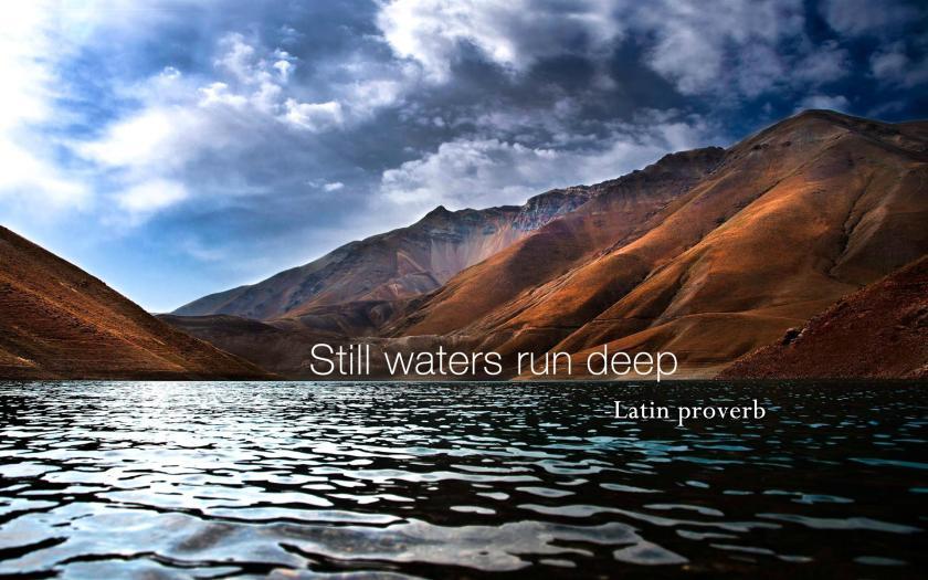 Still Waters Run Deep!