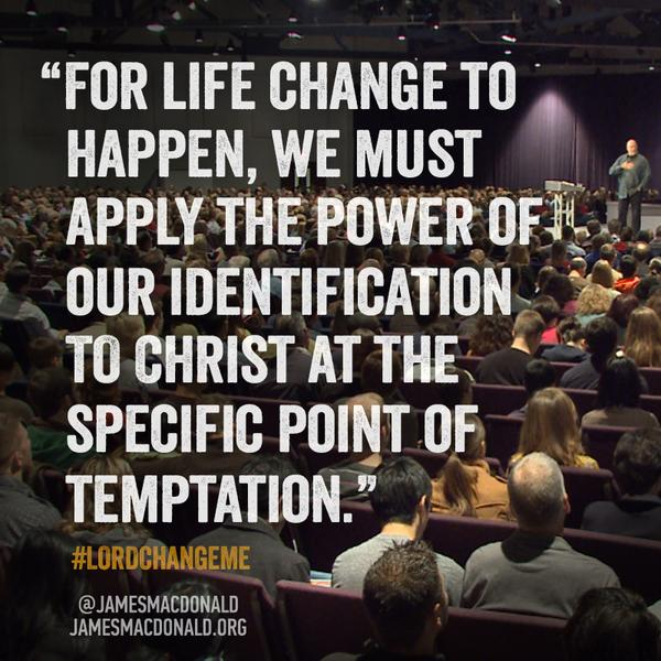 4 life change to happen, we must apply the power of our identification to Christ @ the specific point of temptation.